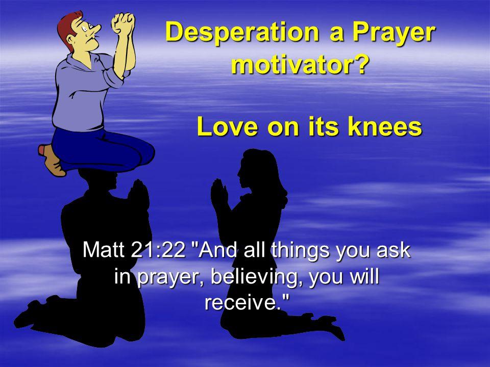 Desperation a Prayer motivator.