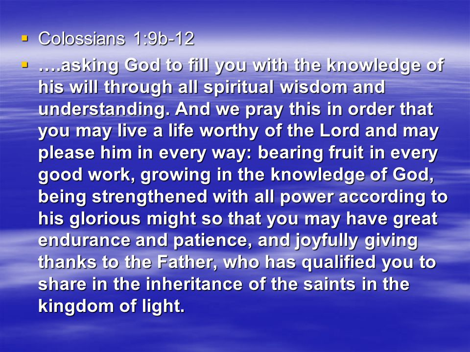  Colossians 1:9b-12  ….asking God to fill you with the knowledge of his will through all spiritual wisdom and understanding.