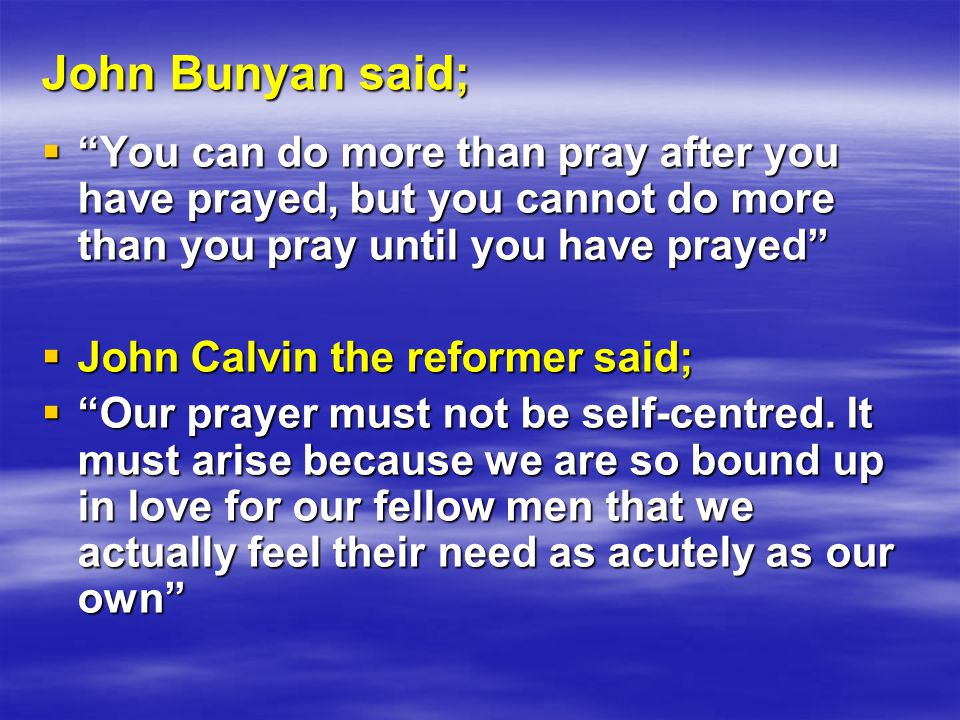 John Bunyan said;  You can do more than pray after you have prayed, but you cannot do more than you pray until you have prayed  John Calvin the reformer said;  Our prayer must not be self-centred.