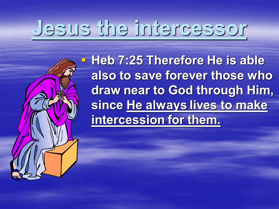 Jesus the intercessor  Heb 7:25 Therefore He is able also to save forever those who draw near to God through Him, since He always lives to make intercession for them.