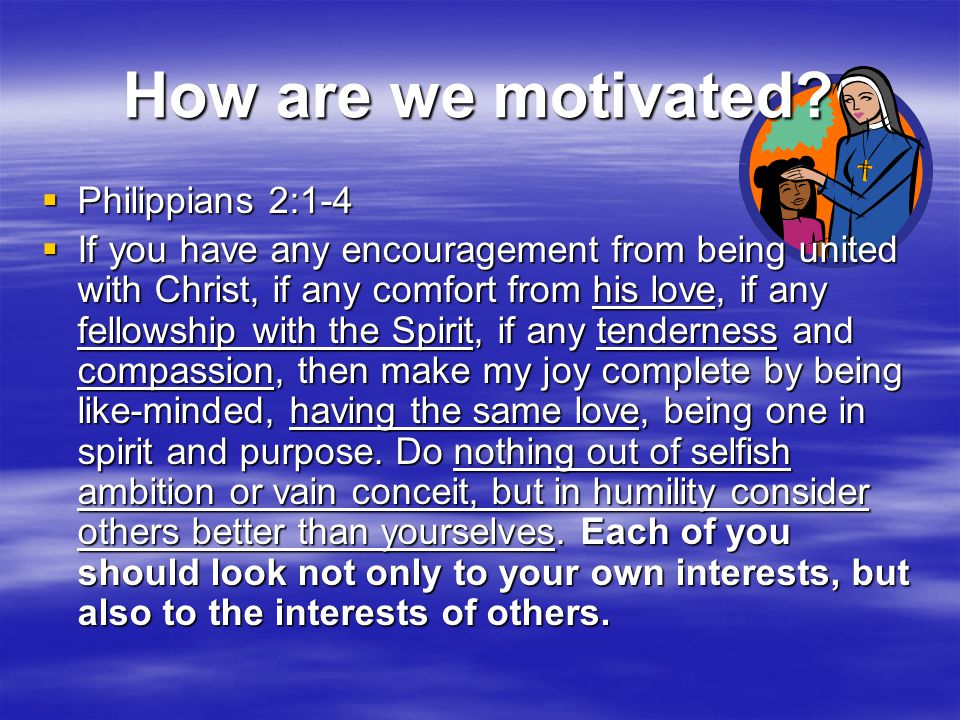 How are we motivated?  Philippians 2:1-4  If you have any encouragement from being united with Christ, if any comfort from his love, if any fellowsh