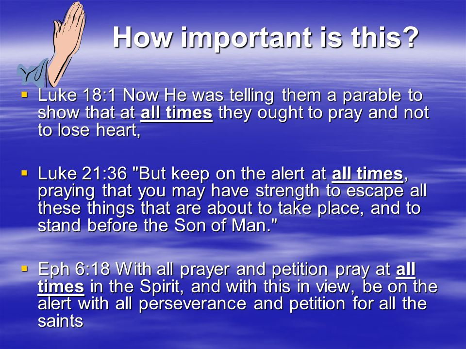 How important is this?  Luke 18:1 Now He was telling them a parable to show that at all times they ought to pray and not to lose heart,  Luke 21:36