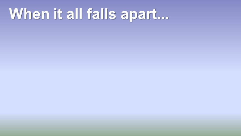 When it all falls apart...