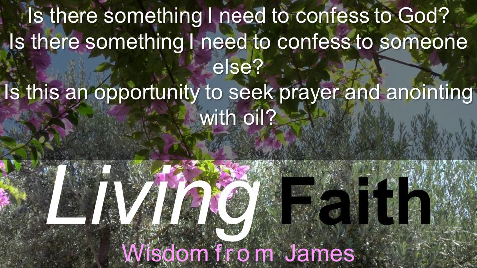 Living Faith Wisdom from James Is there something I need to confess to God.