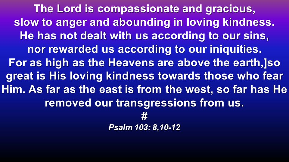The Lord is compassionate and gracious, slow to anger and abounding in loving kindness.