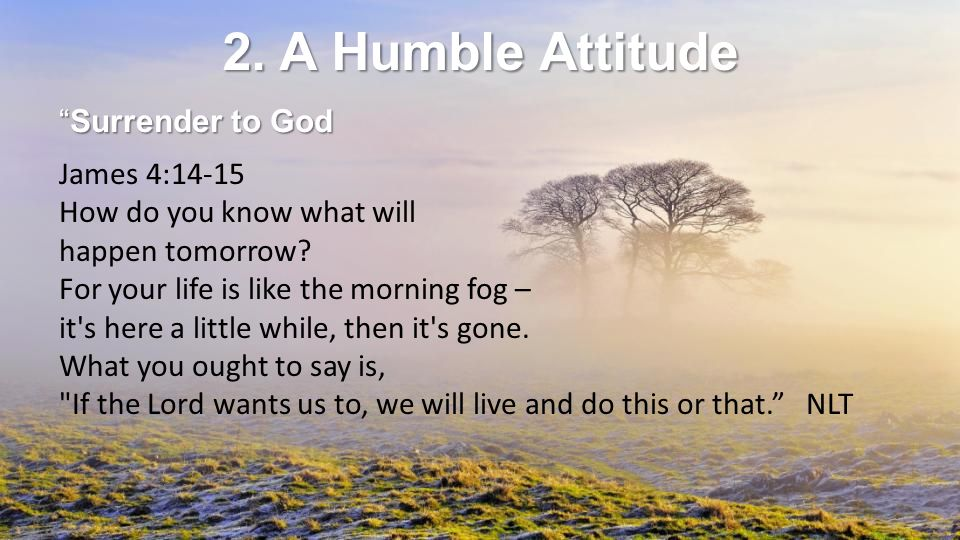 2. A Humble Attitude Surrender to God James 4:14-15 How do you know what will happen tomorrow.