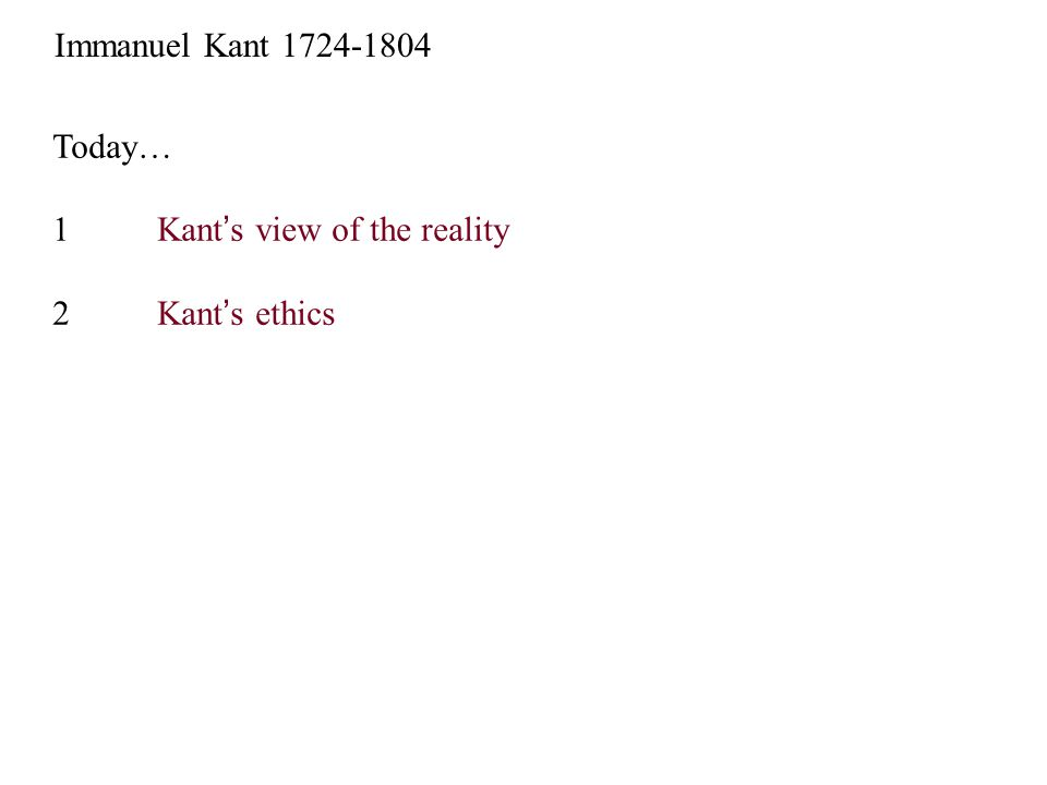 Today… 1Kant's view of the reality 2Kant's ethics