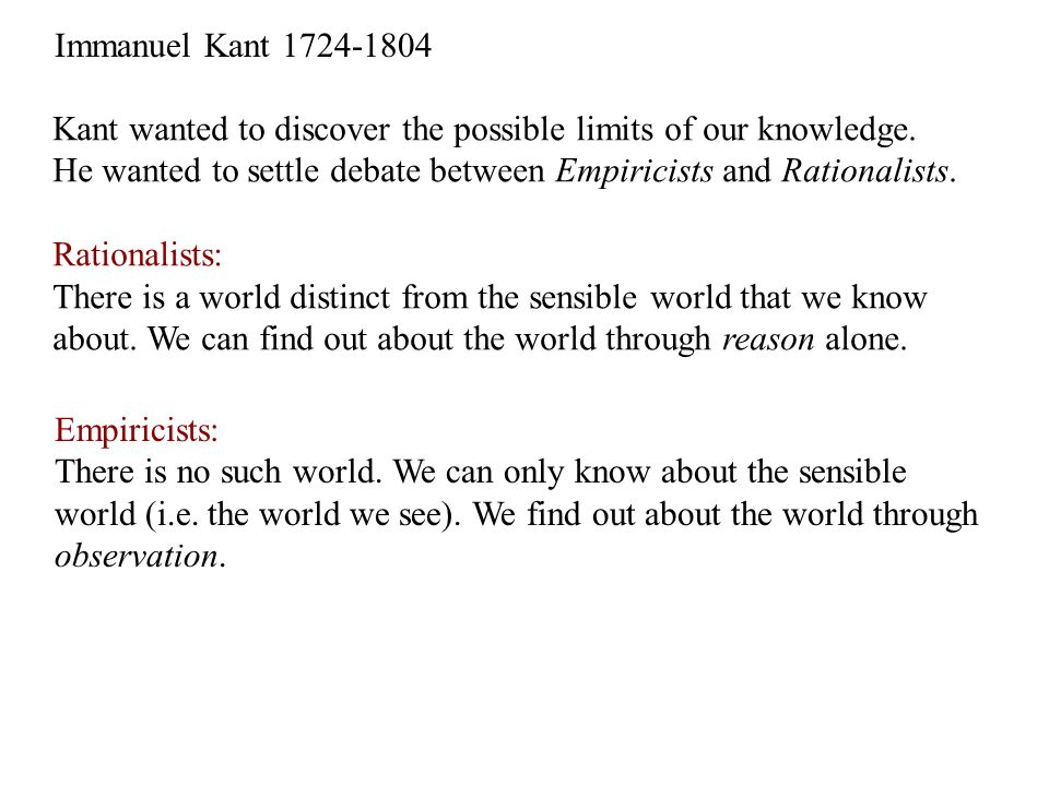 Immanuel Kant 1724-1804 Kant wanted to discover the possible limits of our knowledge. He wanted to settle debate between Empiricists and Rationalists.