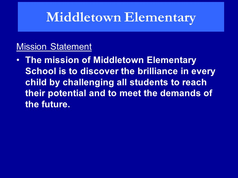 Middletown Elementary Mission Statement The mission of Middletown Elementary School is to discover the brilliance in every child by challenging all students to reach their potential and to meet the demands of the future.