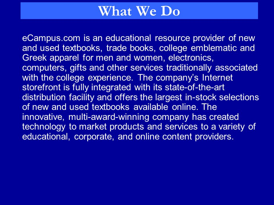 What We Do eCampus.com is an educational resource provider of new and used textbooks, trade books, college emblematic and Greek apparel for men and women, electronics, computers, gifts and other services traditionally associated with the college experience.