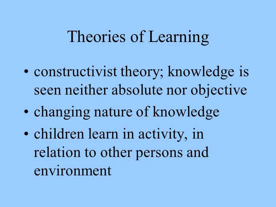 Theories of Learning constructivist theory; knowledge is seen neither absolute nor objective changing nature of knowledge children learn in activity,