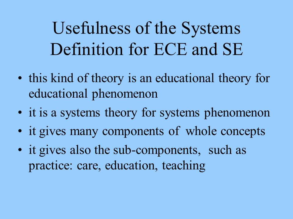 Usefulness of the Systems Definition for ECE and SE this kind of theory is an educational theory for educational phenomenon it is a systems theory for