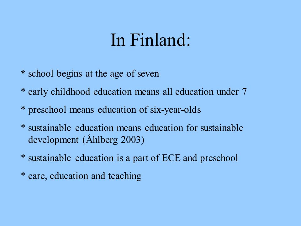In Finland: * school begins at the age of seven * early childhood education means all education under 7 * preschool means education of six-year-olds *