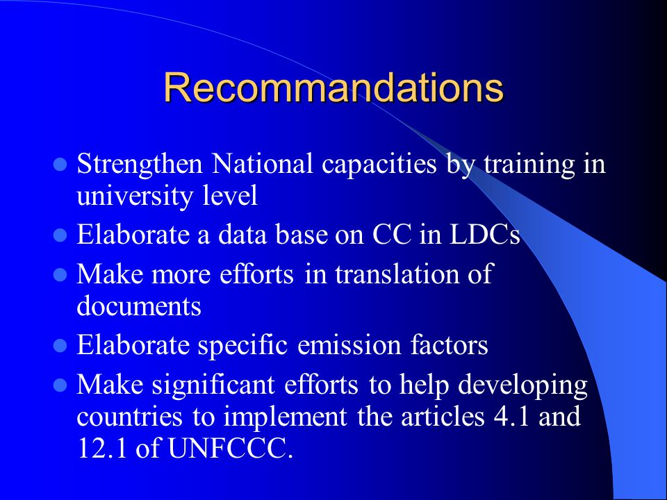 Recommandations Strengthen National capacities by training in university level Elaborate a data base on CC in LDCs Make more efforts in translation of documents Elaborate specific emission factors Make significant efforts to help developing countries to implement the articles 4.1 and 12.1 of UNFCCC.