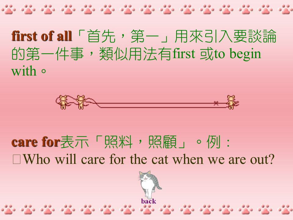 first of all first of all 「首先,第一」用來引入要談論 的第一件事,類似用法有 first 或 to begin with 。 care for care for 表示「照料,照顧」。例: ‧ Who will care for the cat when we are out.