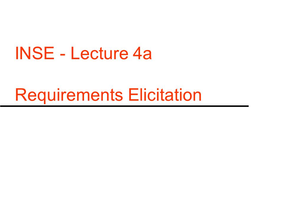 INSE - Lecture 4a Requirements Elicitation