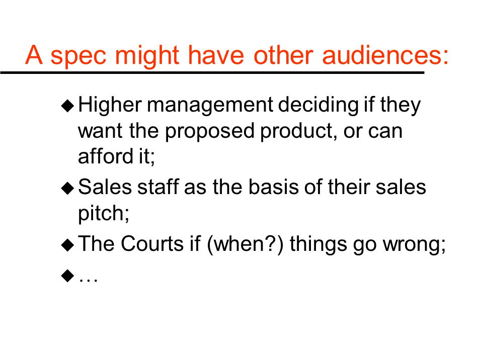 A spec might have other audiences: u Higher management deciding if they want the proposed product, or can afford it; u Sales staff as the basis of their sales pitch; u The Courts if (when ) things go wrong; u…u…