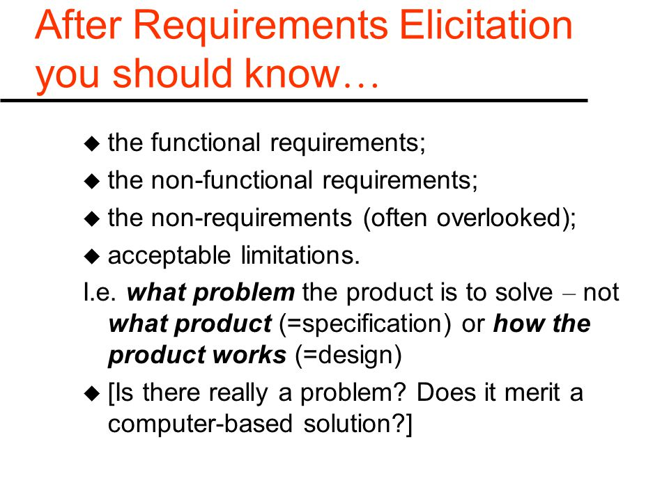 After Requirements Elicitation you should know … u the functional requirements; u the non-functional requirements; u the non-requirements (often overlooked); u acceptable limitations.