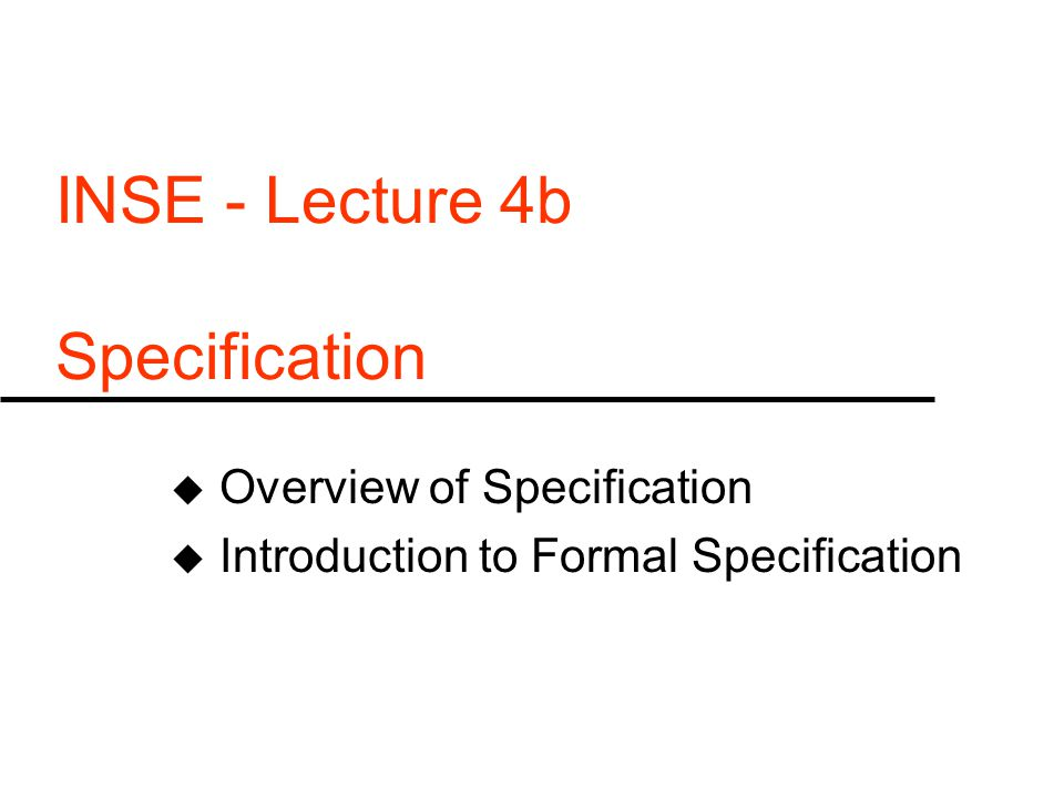 INSE - Lecture 4b Specification u Overview of Specification u Introduction to Formal Specification