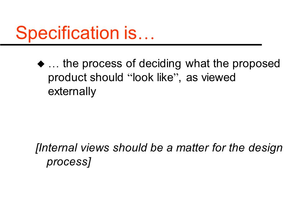 Specification is … u … the process of deciding what the proposed product should look like , as viewed externally [Internal views should be a matter for the design process]