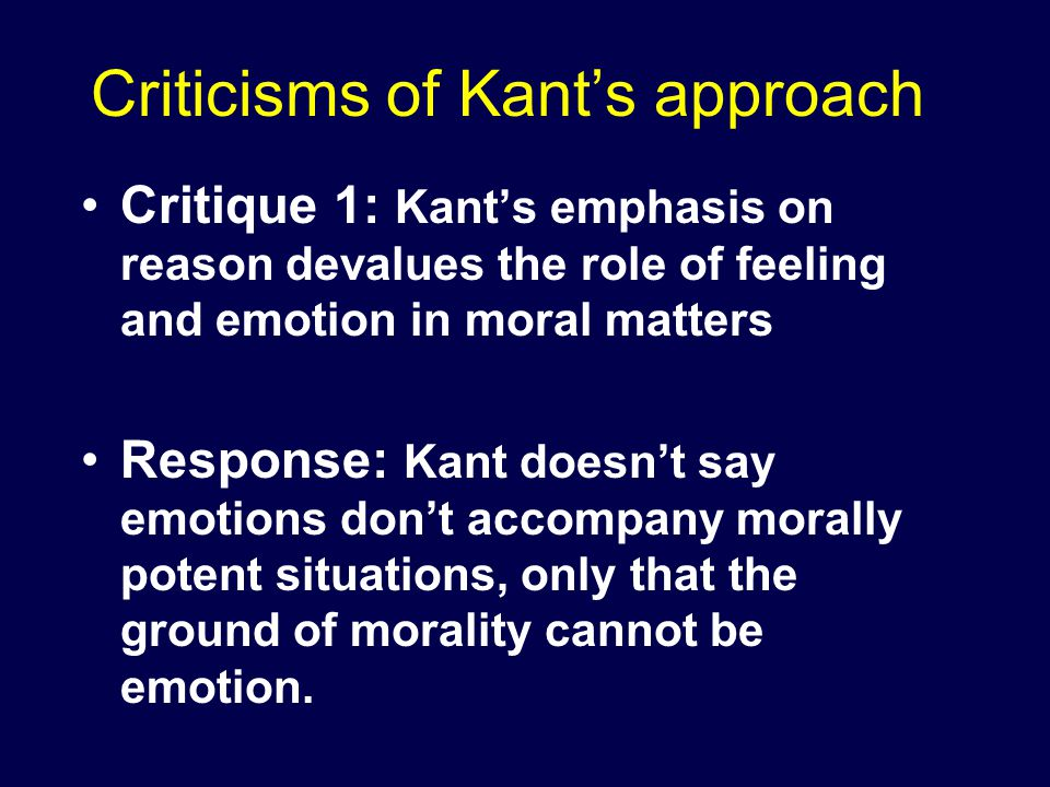 Criticisms of Kant's approach Critique 1: Kant's emphasis on reason devalues the role of feeling and emotion in moral matters Response: Kant doesn't say emotions don't accompany morally potent situations, only that the ground of morality cannot be emotion.