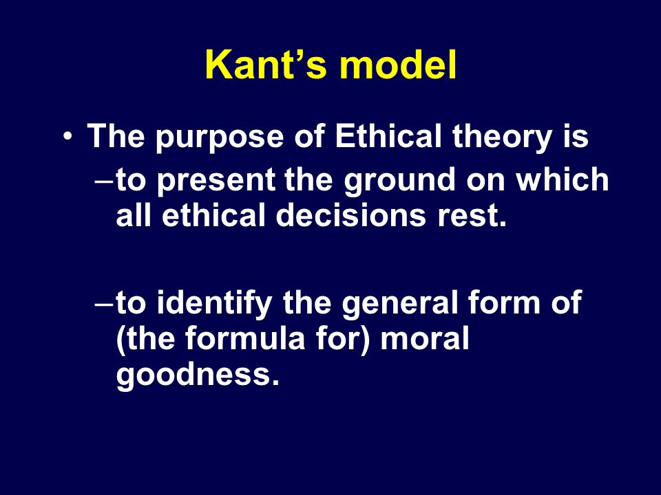 Kant's model The purpose of Ethical theory is –to present the ground on which all ethical decisions rest.