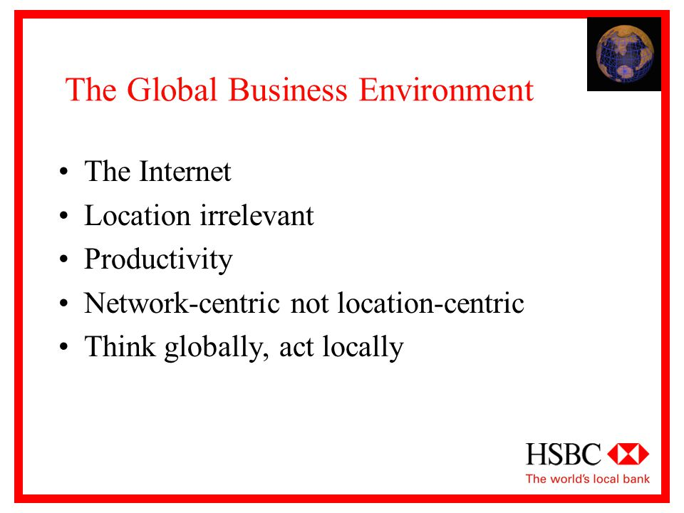 The Global Business Environment The Internet Location irrelevant Productivity Network-centric not location-centric Think globally, act locally