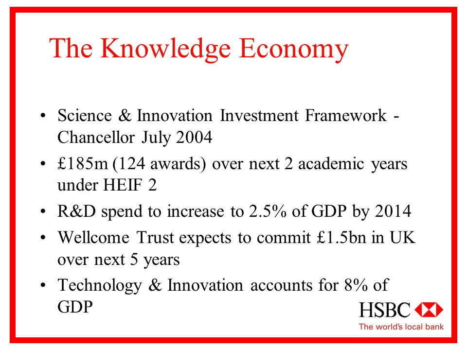 The Knowledge Economy Science & Innovation Investment Framework - Chancellor July 2004 £185m (124 awards) over next 2 academic years under HEIF 2 R&D spend to increase to 2.5% of GDP by 2014 Wellcome Trust expects to commit £1.5bn in UK over next 5 years Technology & Innovation accounts for 8% of GDP