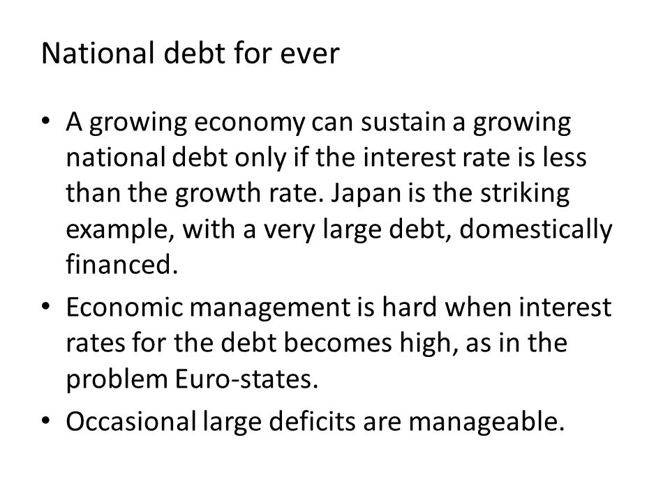 National debt for ever A growing economy can sustain a growing national debt only if the interest rate is less than the growth rate.