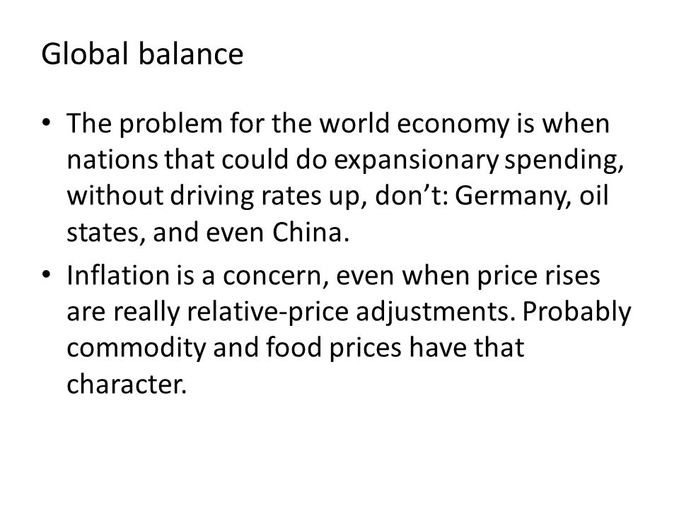 Global balance The problem for the world economy is when nations that could do expansionary spending, without driving rates up, don't: Germany, oil states, and even China.