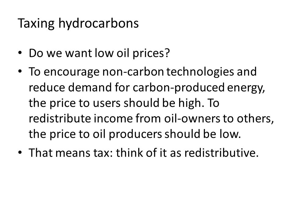 Taxing hydrocarbons Do we want low oil prices? To encourage non-carbon technologies and reduce demand for carbon-produced energy, the price to users s