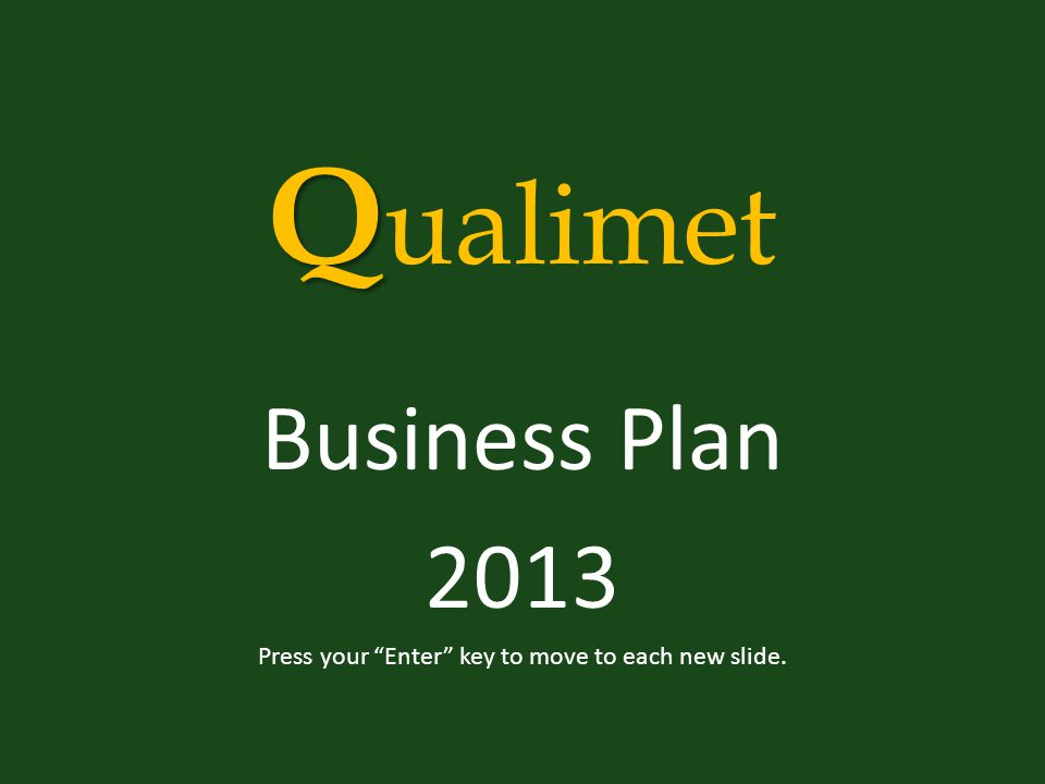 Q Q ualimet Business Plan 2013 Press your Enter key to move to each new slide.