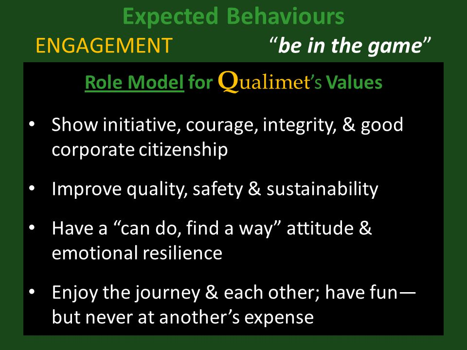 Expected Behaviours ENGAGEMENT be in the game Role Model for Q ualimet 's Values Show initiative, courage, integrity, & good corporate citizenship Improve quality, safety & sustainability Have a can do, find a way attitude & emotional resilience Enjoy the journey & each other; have fun— but never at another's expense