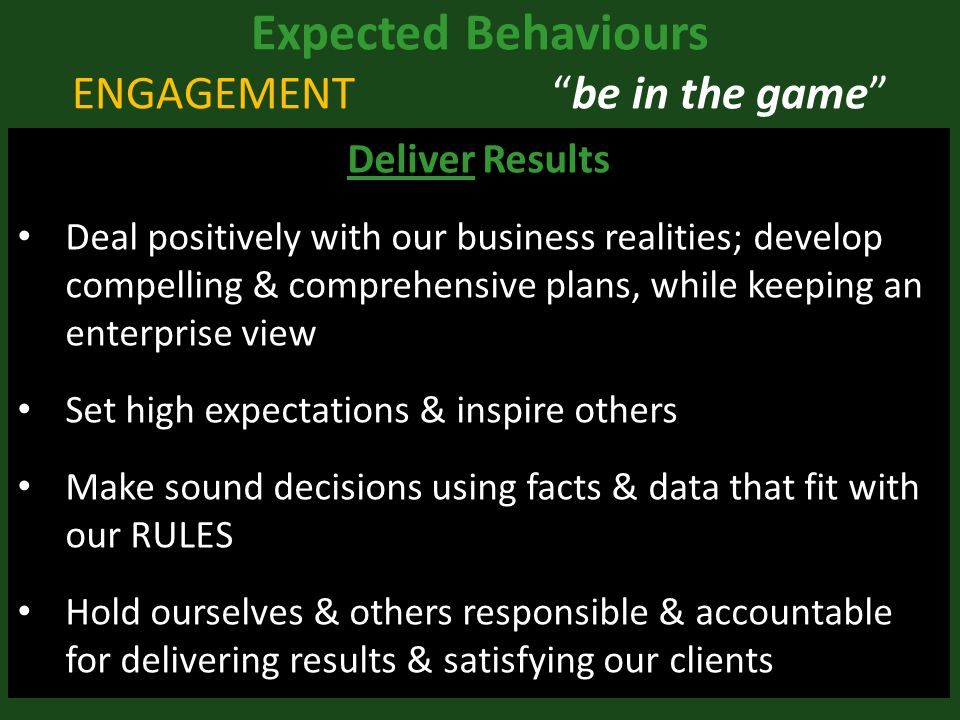 Expected Behaviours ENGAGEMENT be in the game Deliver Results Deal positively with our business realities; develop compelling & comprehensive plans, while keeping an enterprise view Set high expectations & inspire others Make sound decisions using facts & data that fit with our RULES Hold ourselves & others responsible & accountable for delivering results & satisfying our clients