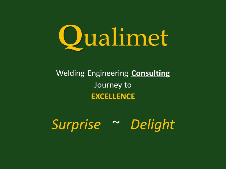 Q Q ualimet Welding Engineering Consulting Journey to EXCELLENCE Surprise ~ Delight