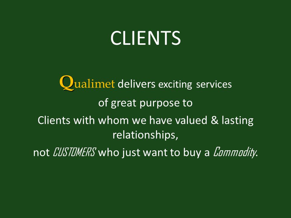 CLIENTS Q Q ualimet delivers exciting services of great purpose to Clients with whom we have valued & lasting relationships, not CUSTOMERS who just want to buy a Commodity.