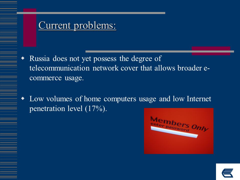 Current problems:  Russia does not yet possess the degree of telecommunication network cover that allows broader e- commerce usage.