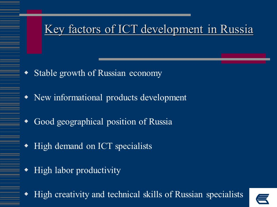 Key factors of ICT development in Russia  Stable growth of Russian economy  New informational products development  Good geographical position of Russia  High demand on ICT specialists  High labor productivity  High creativity and technical skills of Russian specialists