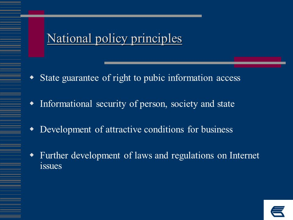 National policy principles  State guarantee of right to pubic information access  Informational security of person, society and state  Development of attractive conditions for business  Further development of laws and regulations on Internet issues