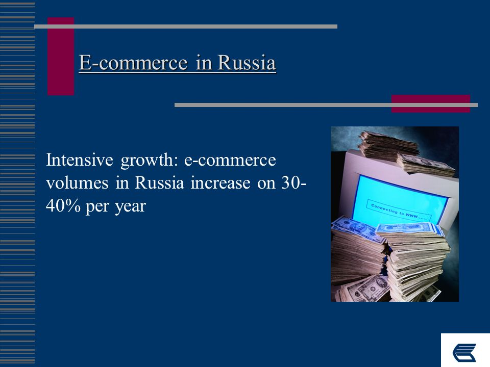 E-commerce in Russia Intensive growth: e-commerce volumes in Russia increase on 30- 40% per year