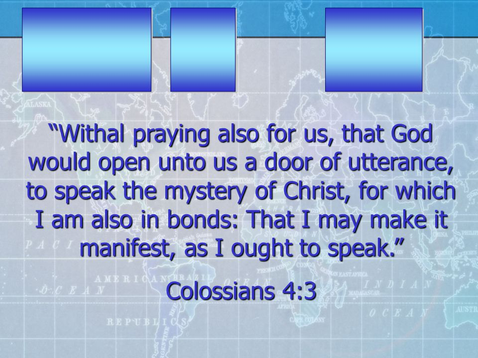 Withal praying also for us, that God would open unto us a door of utterance, to speak the mystery of Christ, for which I am also in bonds: That I may make it manifest, as I ought to speak. Colossians 4:3
