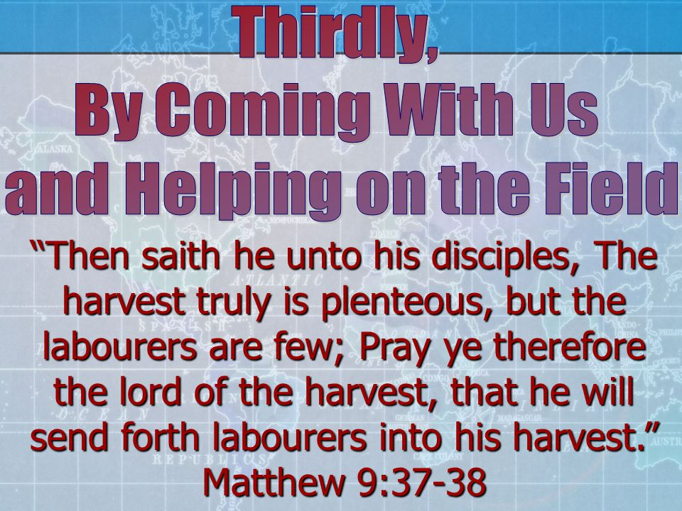 Then saith he unto his disciples, The harvest truly is plenteous, but the labourers are few; Pray ye therefore the lord of the harvest, that he will send forth labourers into his harvest. Matthew 9:37-38