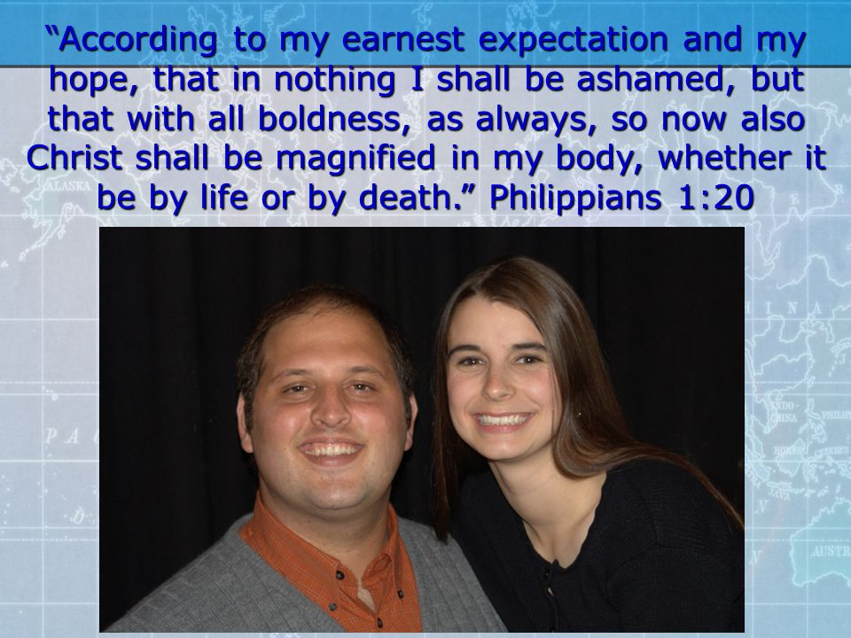 According to my earnest expectation and my hope, that in nothing I shall be ashamed, but that with all boldness, as always, so now also Christ shall be magnified in my body, whether it be by life or by death. Philippians 1:20