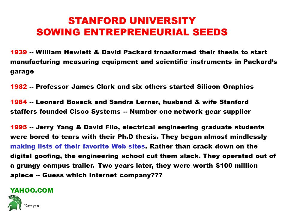 Narayan STANFORD UNIVERSITY SOWING ENTREPRENEURIAL SEEDS 1939 -- William Hewlett & David Packard trnasformed their thesis to start manufacturing measuring equipment and scientific instruments in Packard's garage 1982 -- Professor James Clark and six others started Silicon Graphics 1984 -- Leonard Bosack and Sandra Lerner, husband & wife Stanford staffers founded Cisco Systems -- Number one network gear supplier 1995 -- Jerry Yang & David Filo, electrical engineering graduate students were bored to tears with their Ph.D thesis.