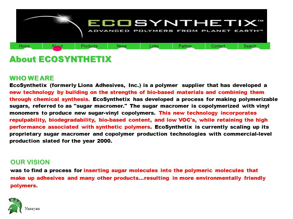 Narayan YNTHETIX TM ADVANCED POLYMERS FROM PLANET EARTH HomeAboutNewsProductsPartnerLinksContactSearch About ECOSYNTHETIX WHO WE ARE EcoSynthetix (for