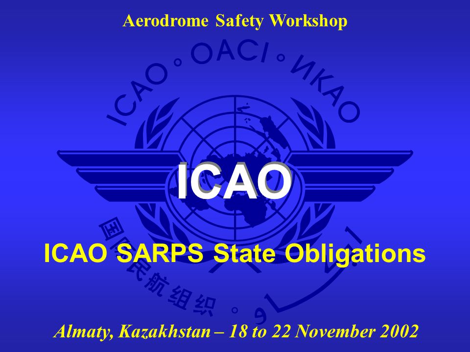 Aerodrome Safety Workshop - Almaty, Kazakhstan - 18 to 22 November 2002 The use of legislation and supporting material (6)  The non-legally binding supporting material could also be used to embody the requirements  The major advantage that supporting material has over legislation is timeliness and flexibility because changes can be achieved without going through extensive lawmaking processes and interpretations can be given without fear of infringement of the law