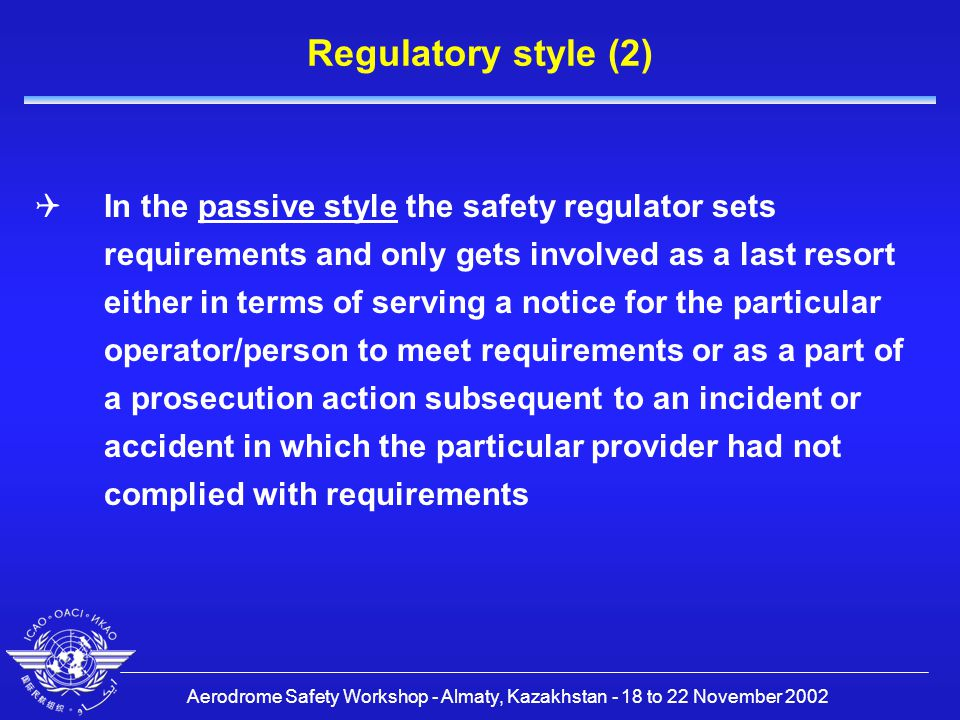 Aerodrome Safety Workshop - Almaty, Kazakhstan - 18 to 22 November 2002 Regulatory style (2)  In the passive style the safety regulator sets requirements and only gets involved as a last resort either in terms of serving a notice for the particular operator/person to meet requirements or as a part of a prosecution action subsequent to an incident or accident in which the particular provider had not complied with requirements
