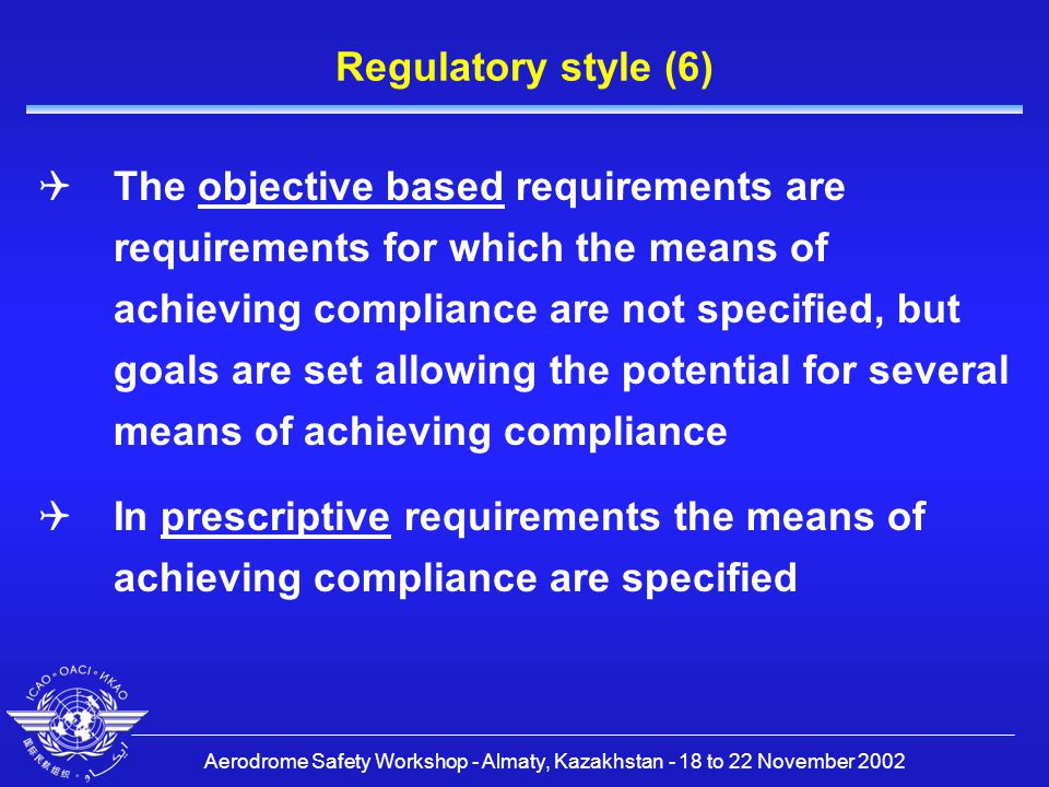 Aerodrome Safety Workshop - Almaty, Kazakhstan - 18 to 22 November 2002 Regulatory style (6)  The objective based requirements are requirements for which the means of achieving compliance are not specified, but goals are set allowing the potential for several means of achieving compliance  In prescriptive requirements the means of achieving compliance are specified