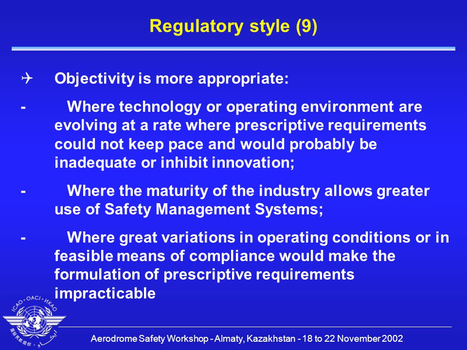 Aerodrome Safety Workshop - Almaty, Kazakhstan - 18 to 22 November 2002 Regulatory style (9)  Objectivity is more appropriate: - Where technology or operating environment are evolving at a rate where prescriptive requirements could not keep pace and would probably be inadequate or inhibit innovation; - Where the maturity of the industry allows greater use of Safety Management Systems; - Where great variations in operating conditions or in feasible means of compliance would make the formulation of prescriptive requirements impracticable