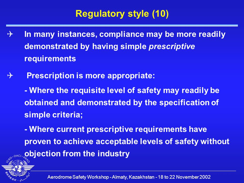 Aerodrome Safety Workshop - Almaty, Kazakhstan - 18 to 22 November 2002 Regulatory style (10)  In many instances, compliance may be more readily demonstrated by having simple prescriptive requirements  Prescription is more appropriate: - Where the requisite level of safety may readily be obtained and demonstrated by the specification of simple criteria; - Where current prescriptive requirements have proven to achieve acceptable levels of safety without objection from the industry